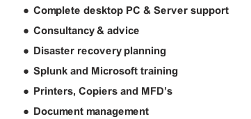 Complete desktop PC & Server support Consultancy & advice Disaster recovery planning Splunk and Microsoft training Printers, Copiers and MFD's Document management